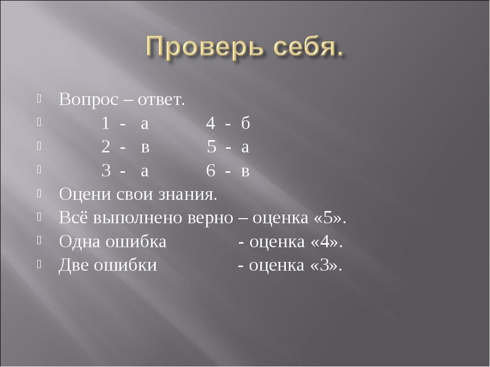 Вопрос – ответ. 1 - а 4 - б 2 - в 5 - а 3 - а 6 - в Оцени свои знания. Всё вы...