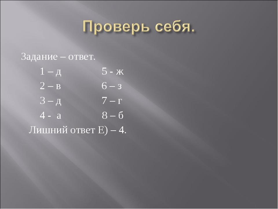 Задание – ответ. 1 – д 5 - ж 2 – в 6 – з 3 – д 7 – г 4 - а 8 – б Лишний ответ...