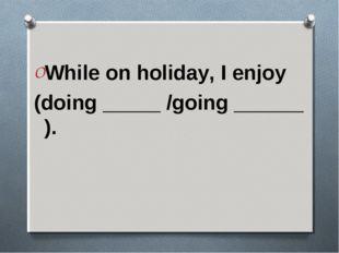 While on holiday, I enjoy (doing _____ /going ______ ).