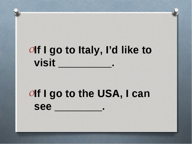 If I go to Italy, I'd like to visit _________. If I go to the USA, I can see...