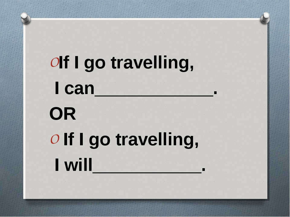 If I go travelling, I can____________. OR If I go travelling, I will_________...