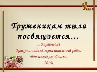 Труженикам тыла посвящается… с. Карайчевка Бутурлиновский муниципальный райо
