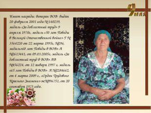 Имеет награды: ветеран ВОВ- выдан 20 февраля 2001 года № 140239, медаль «За д