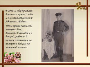 В 1950-м году призвали в армию, служил 3 года и 3 месяца связистом в Австрии