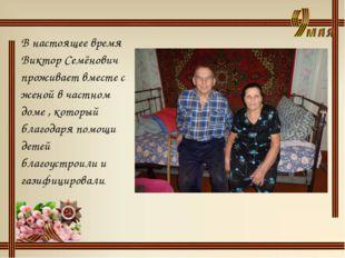 В настоящее время Виктор Семёнович проживает вместе с женой в частном доме ,