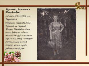 Коротких Анастасия Михайловна родилась 10.03. 1926 в селе Карайчевка. Родител