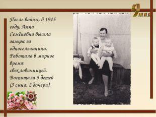 После войны, в 1945 году, Анна Семёновна вышла замуж за односельчанина. Работ