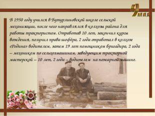 В 1950 году учился в Бутурлиновской школе сельской механизации, после чего на