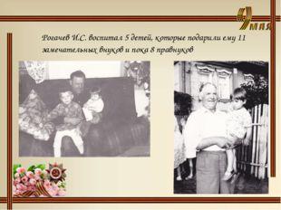 Рогачев И.С. воспитал 5 детей, которые подарили ему 11 замечательных внуков и