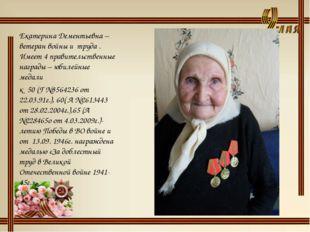Екатерина Дементьевна – ветеран войны и труда . Имеет 4 правительственные наг
