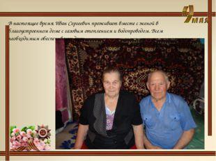 В настоящее время Иван Сергеевич проживает вместе с женой в благоустроенном д