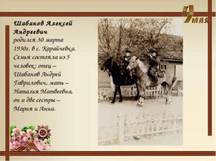 Шабанов Алексей Андреевич родился 30 марта 1930г. в с. Карайчевка. Семья сост