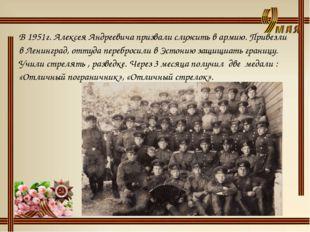 В 1951г. Алексея Андреевича призвали служить в армию. Привезли в Ленинград, о