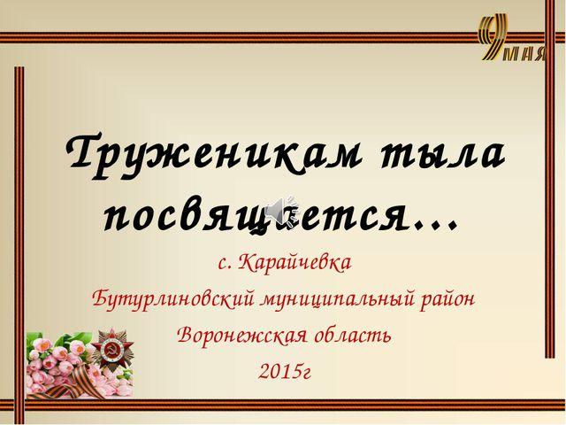 Труженикам тыла посвящается… с. Карайчевка Бутурлиновский муниципальный райо...