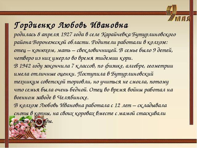 Гордиенко Любовь Ивановна родилась 8 апреля 1927 года в селе Карайчевка Бутур...