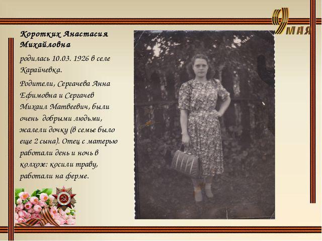 Коротких Анастасия Михайловна родилась 10.03. 1926 в селе Карайчевка. Родител...