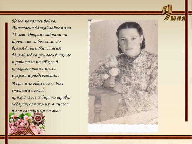 Когда началась война, Анастасии Михайловне было 15 лет. Отца не забрали на фр...