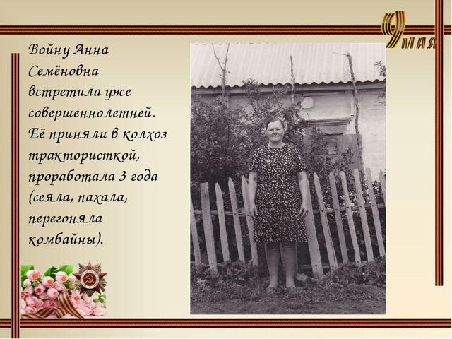 Войну Анна Семёновна встретила уже совершеннолетней. Её приняли в колхоз трак...