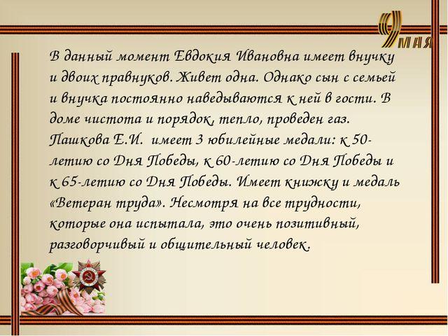 В данный момент Евдокия Ивановна имеет внучку и двоих правнуков. Живет одна....