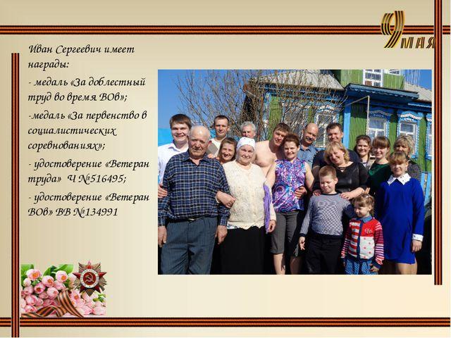 Иван Сергеевич имеет награды: - медаль «За доблестный труд во время ВОв»; -ме...