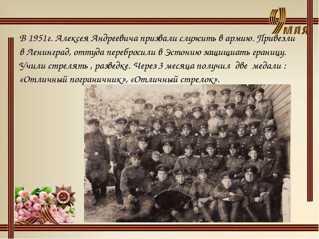 В 1951г. Алексея Андреевича призвали служить в армию. Привезли в Ленинград, о...