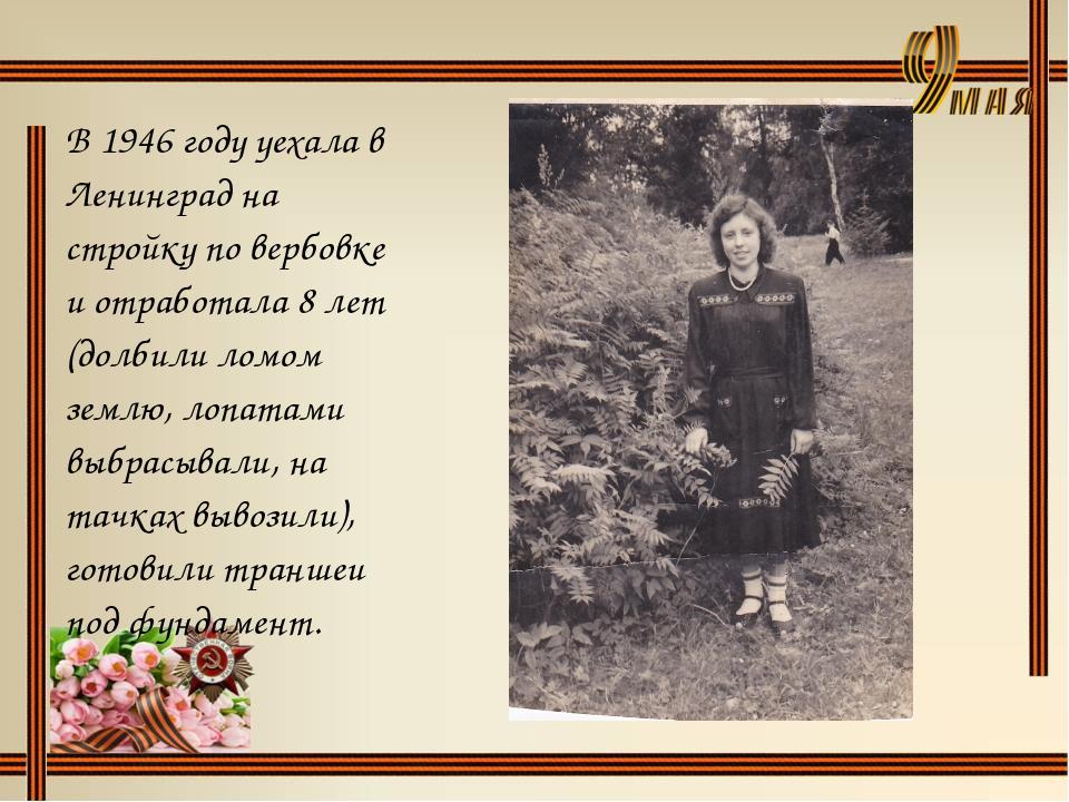 В 1946 году уехала в Ленинград на стройку по вербовке и отработала 8 лет (дол...