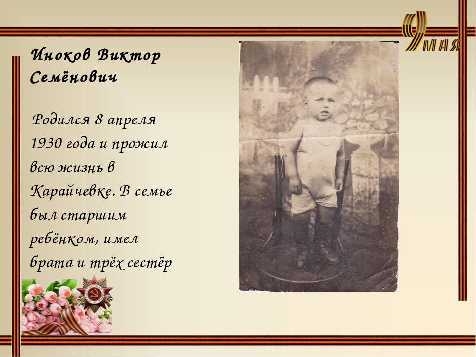 Иноков Виктор Семёнович Родился 8 апреля 1930 года и прожил всю жизнь в Карай...