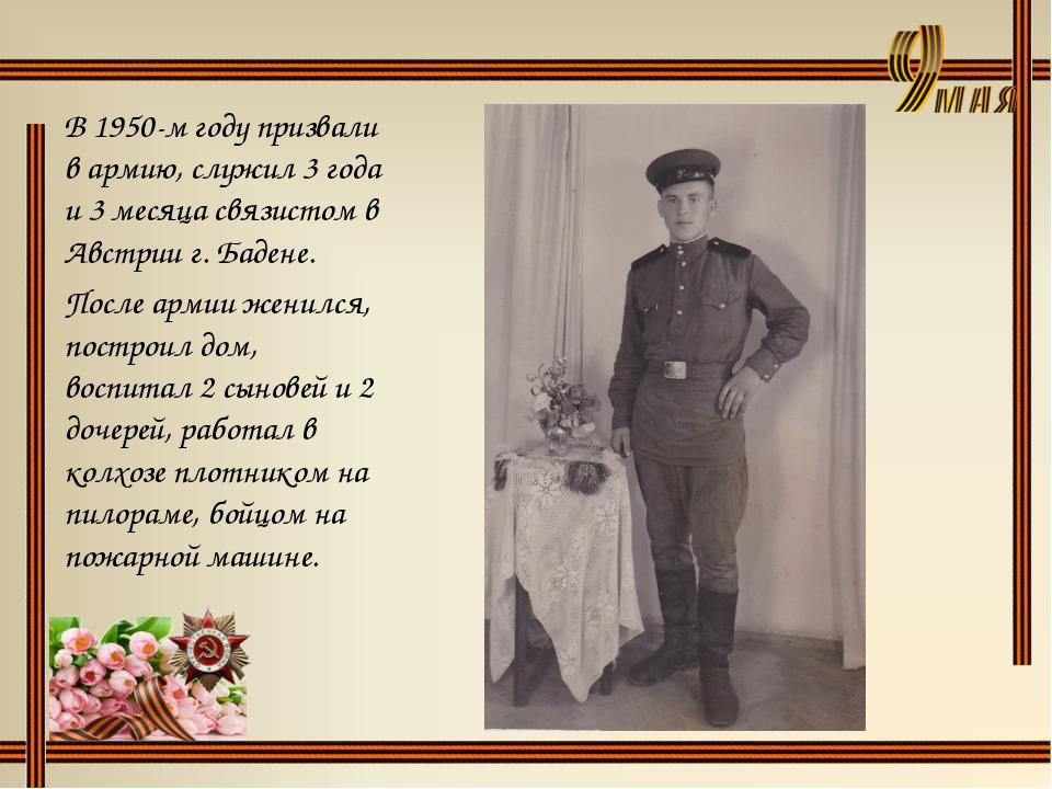 В 1950-м году призвали в армию, служил 3 года и 3 месяца связистом в Австрии...