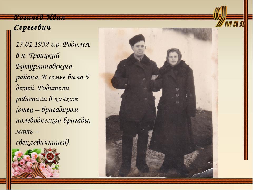 Рогачёв Иван Сергеевич 17.01.1932 г.р. Родился в п. Троицкий Бутурлиновского...