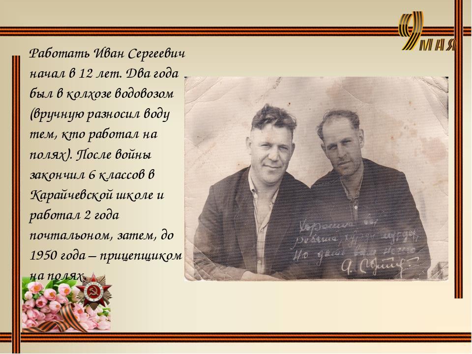 Работать Иван Сергеевич начал в 12 лет. Два года был в колхозе водовозом (вру...