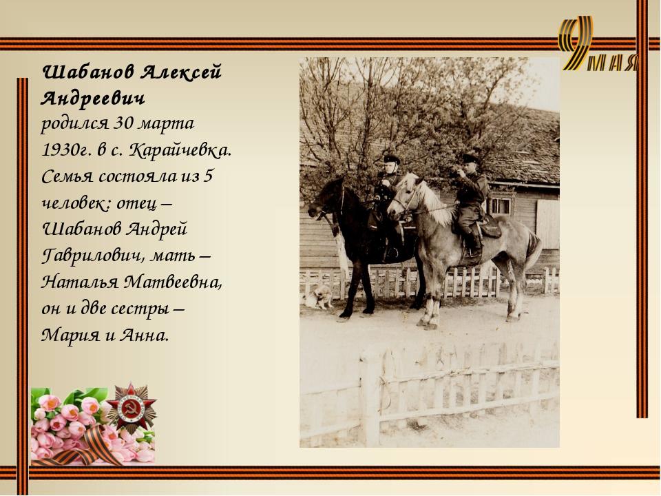 Шабанов Алексей Андреевич родился 30 марта 1930г. в с. Карайчевка. Семья сост...