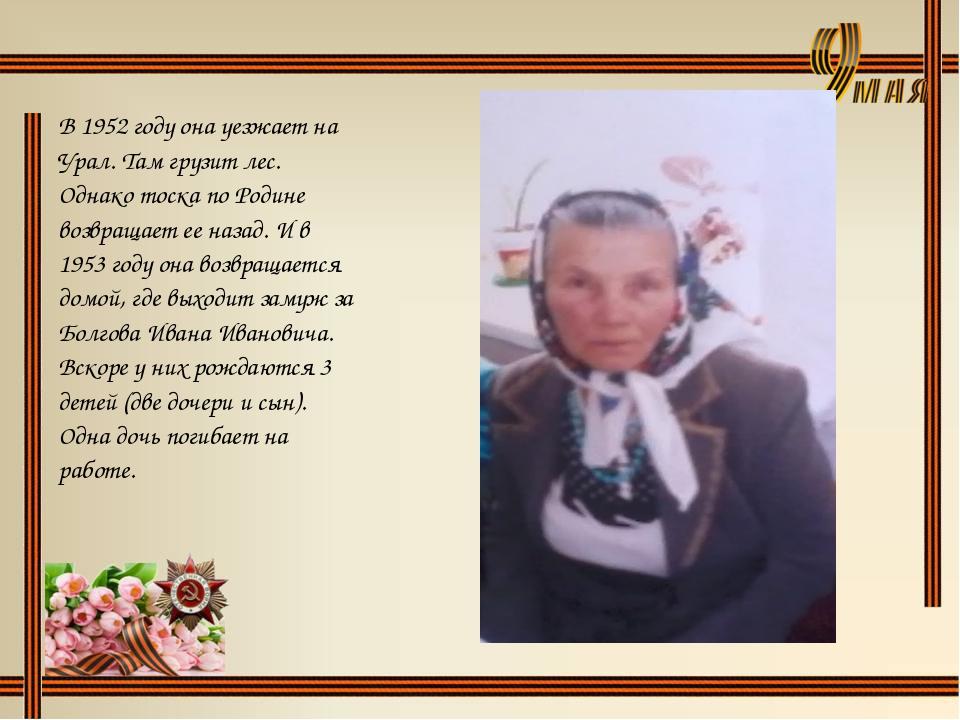 В 1952 году она уезжает на Урал. Там грузит лес. Однако тоска по Родине возвр...