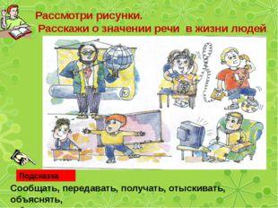 Рассмотри рисунки. Расскажи о значении речи в жизни людей. Подсказка Сообщат