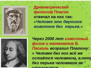 Древнегреческий философ Платон отвечал на них так: «Человек это двуногое жив