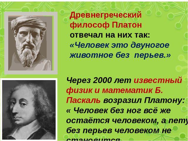 Древнегреческий философ Платон отвечал на них так: «Человек это двуногое жив...