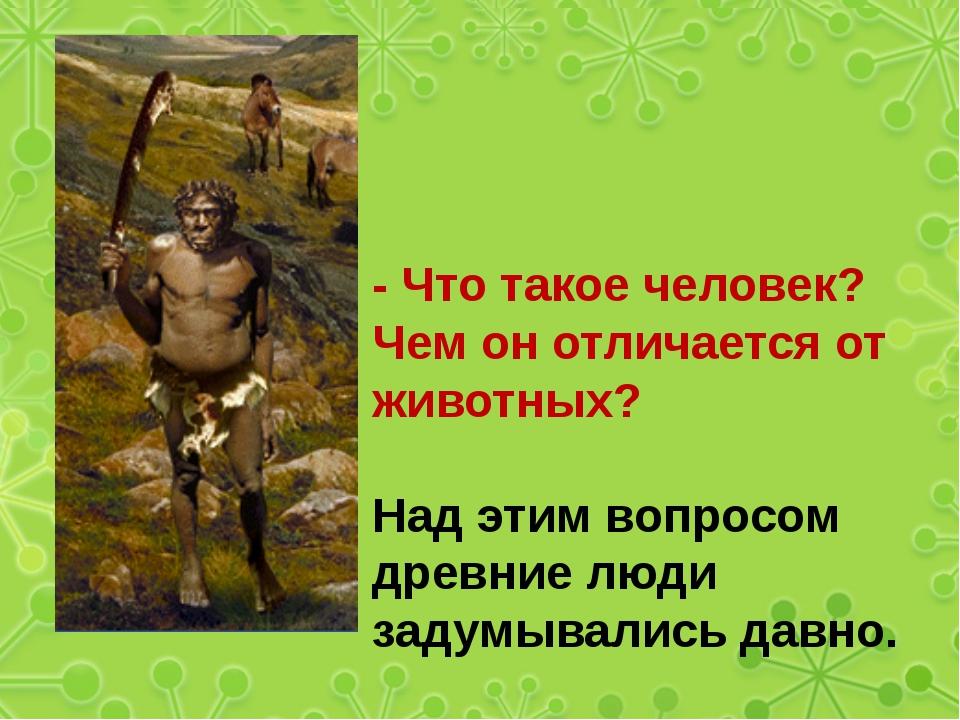 - Что такое человек? Чем он отличается от животных? Над этим вопросом древни...