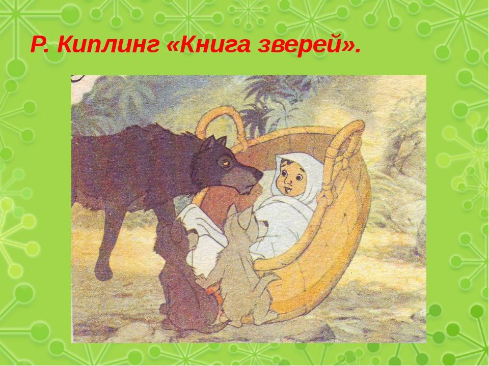 Р. Киплинг «Книга зверей».