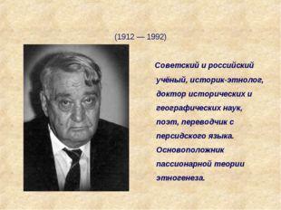 Лев Никола́евич Гумилёв (1912 — 1992) Советский и российский учёный, историк-