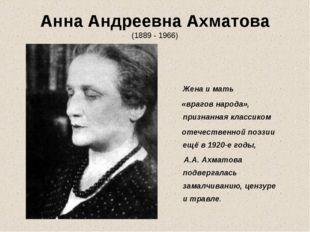 Анна Андреевна Ахматова (1889 - 1966) Жена и мать «врагов народа», признанная
