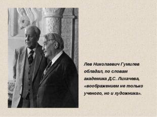 Лев Николаевич Гумилев обладал, по словам академика Д.С. Лихачева, «воображен