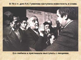 В 70-х гг. для Л.Н. Гумилева наступила известность и слава. Его любили и приг
