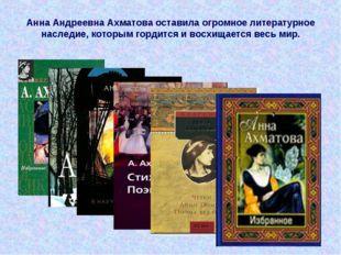 Анна Андреевна Ахматова оставила огромное литературное наследие, которым горд