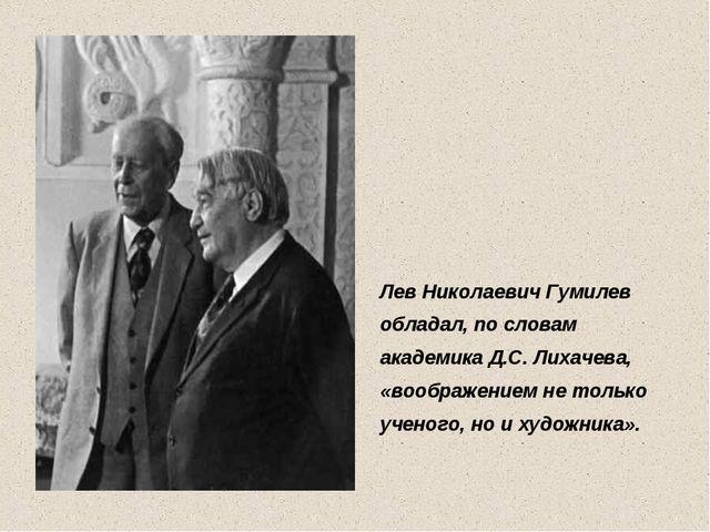 Лев Николаевич Гумилев обладал, по словам академика Д.С. Лихачева, «воображен...