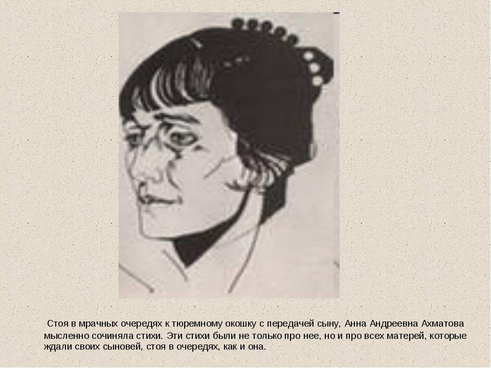 Стоя в мрачных очередях к тюремному окошку с передачей сыну, Анна Андреевна...