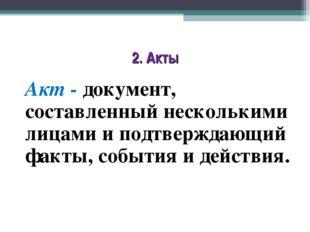 2. Акты Акт - документ, составленный несколькими лицами и подтверждающий факт