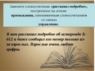 Замените словосочетание «рассказал подробно», построенное на основе примыкани