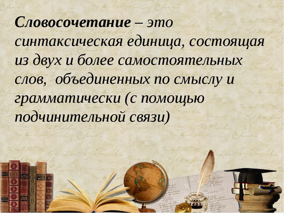Словосочетание – это синтаксическая единица, состоящая из двух и более самост...