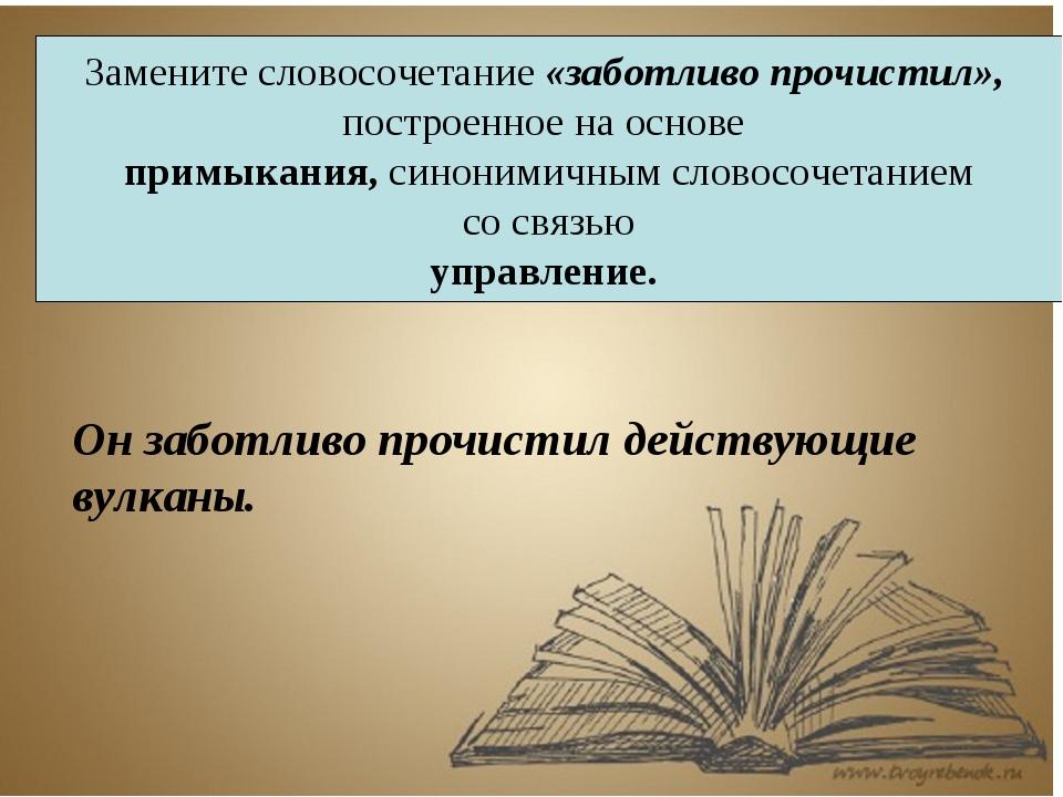 Замените словосочетание «заботливо прочистил», построенное на основе примыкан...