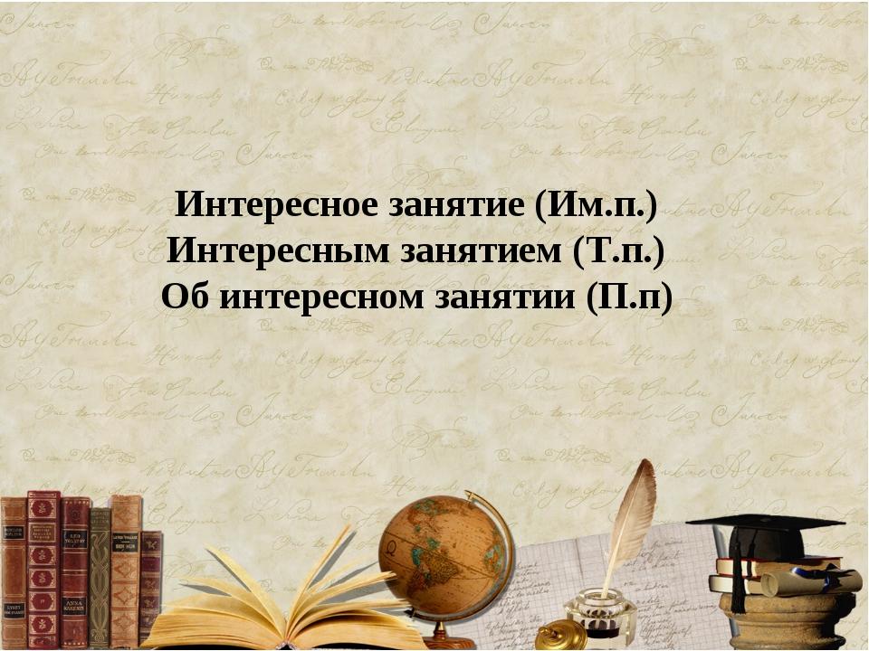Интересное занятие (Им.п.) Интересным занятием (Т.п.) Об интересном занятии (...