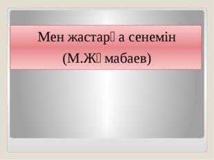 Мен жастарға сенемін (М.Жұмабаев)